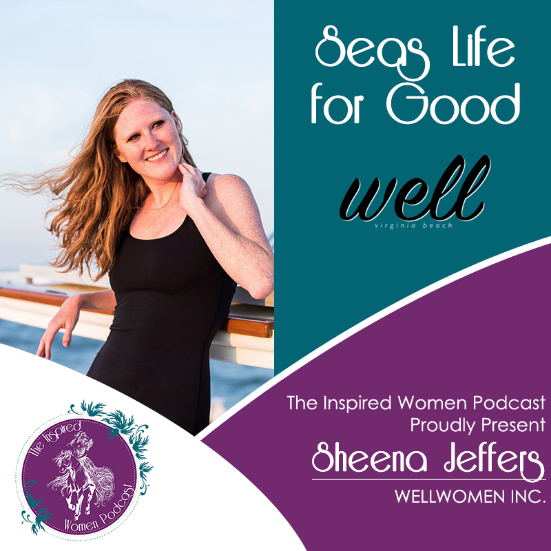 Sheena Jeffers, Wellwomen, Seas Life for Good, The Inspired Women Podcast