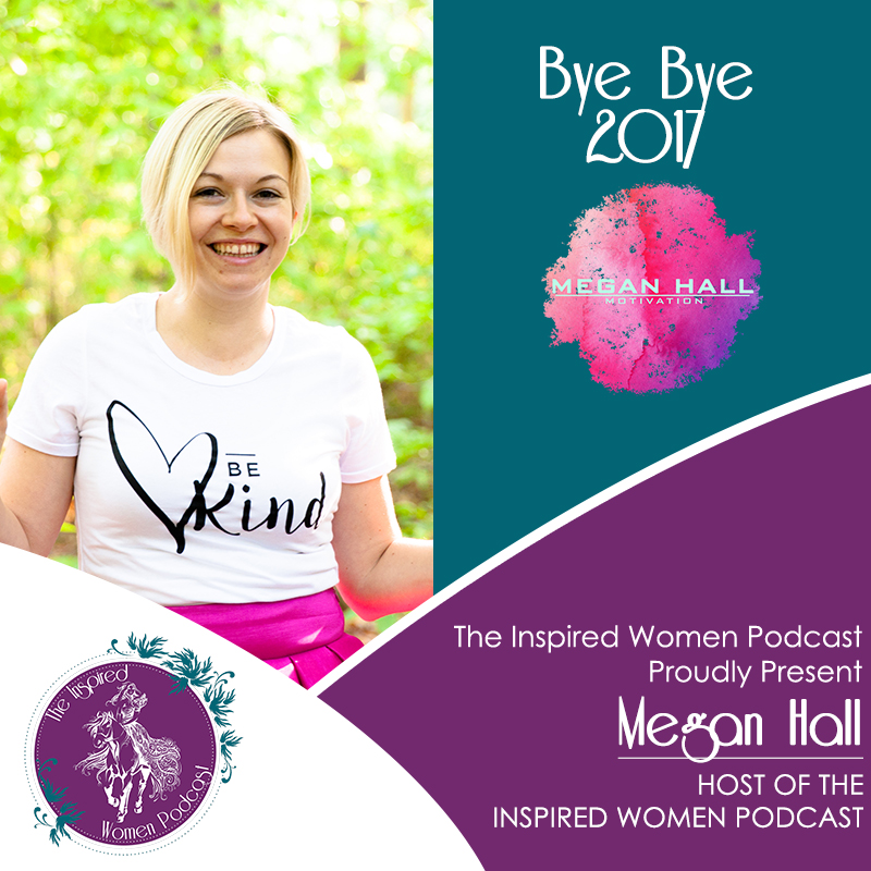 Megan Hall, Bye Bye 2017, The Inspired Women Podcast