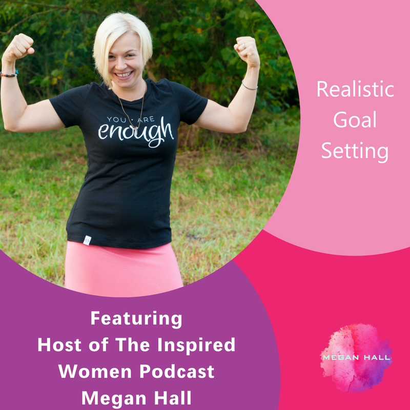 Realistic Goal Setting, Megan Hall, The Inspired Women Podcast