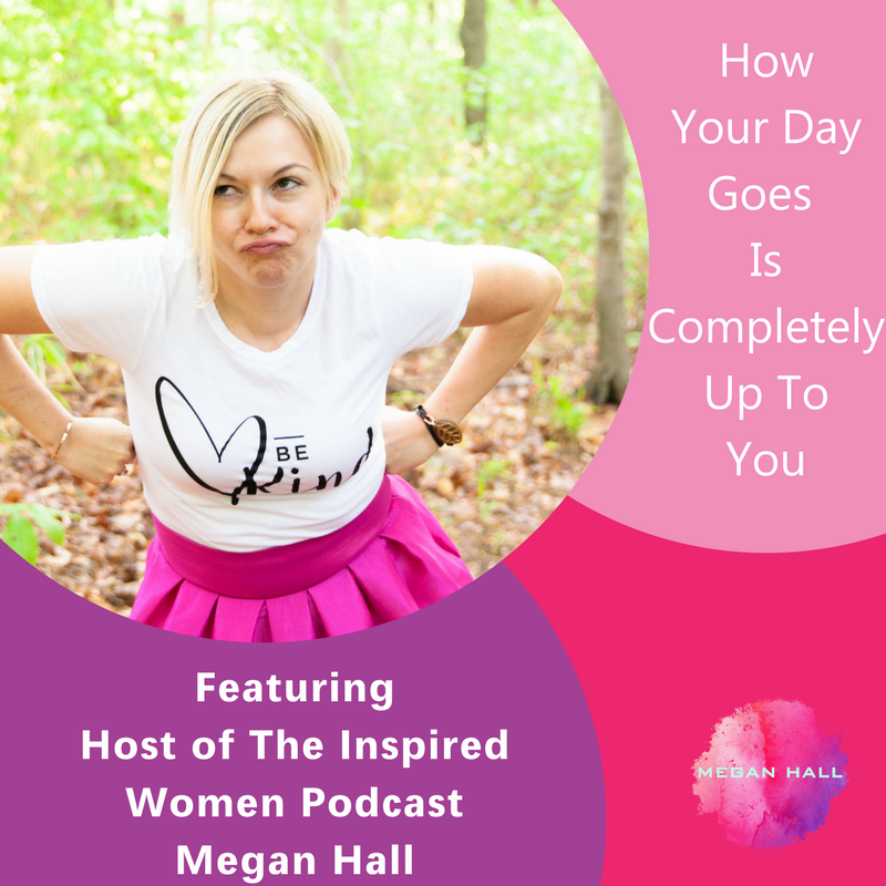 How Your Day Goes Is Completely Up To You, Megan Hall, The Inspired Women Podcast
