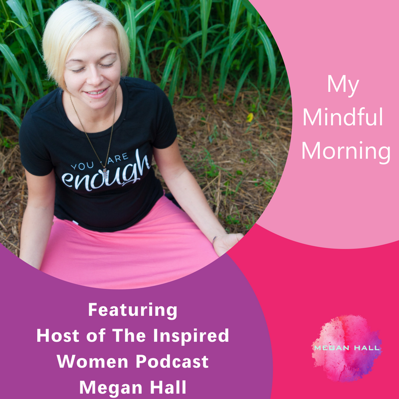 My mindful morning, Megan Hall. The Inspired Women Podcast
