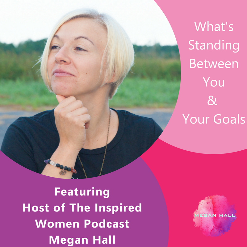 What's Standing Between You & Your Goals, Megan Hall, The Inspired Women Podcast