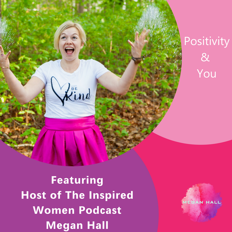Positivity & You, The Inspired Women Podcast, Megan Hall