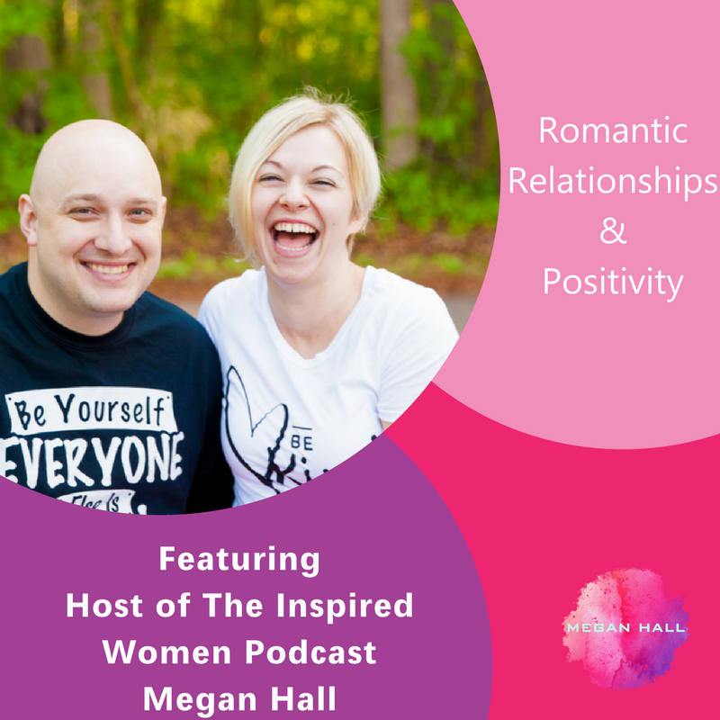 Romantic Relationships & Positivity, The Inspired Women Podcast, Megan Hall