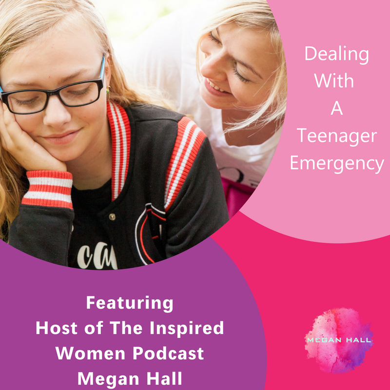 Dealing With A Teenager Emergency, The Inspired Women Podcast, Megan Hall