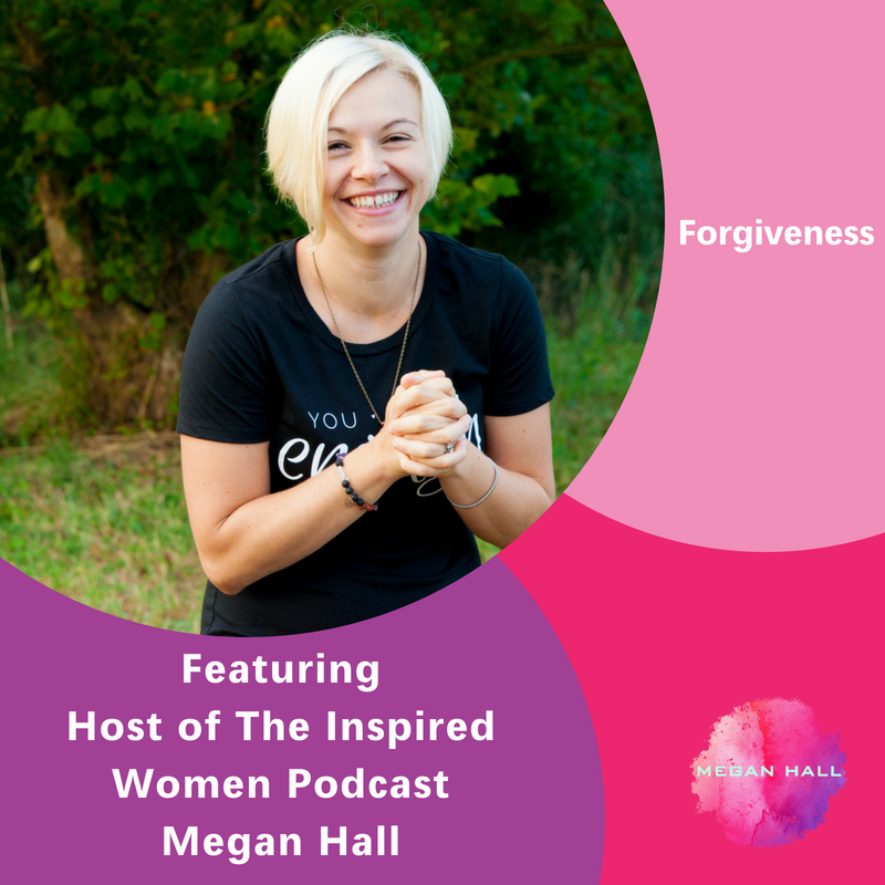 Forgiveness, The Inspired Women Podcast, Megan Hall