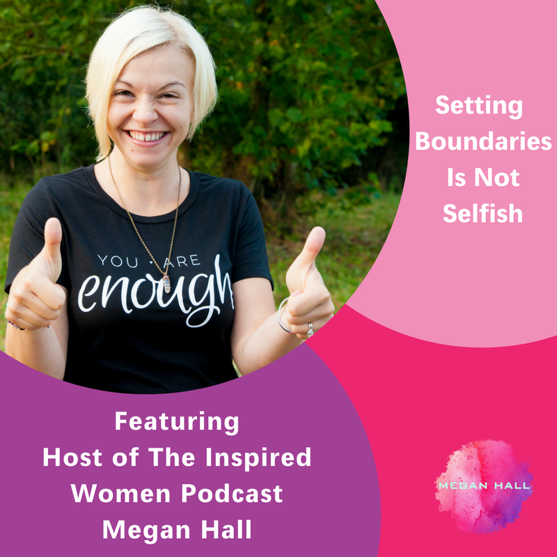 Setting Boundaries is not selfish, The Inspired Women Podcast, Megan Hall