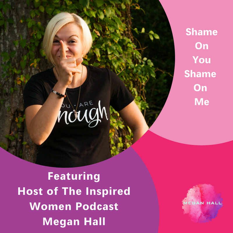 Shame On You Shame On Me, The Inspired Women Podcast, Megan Hall