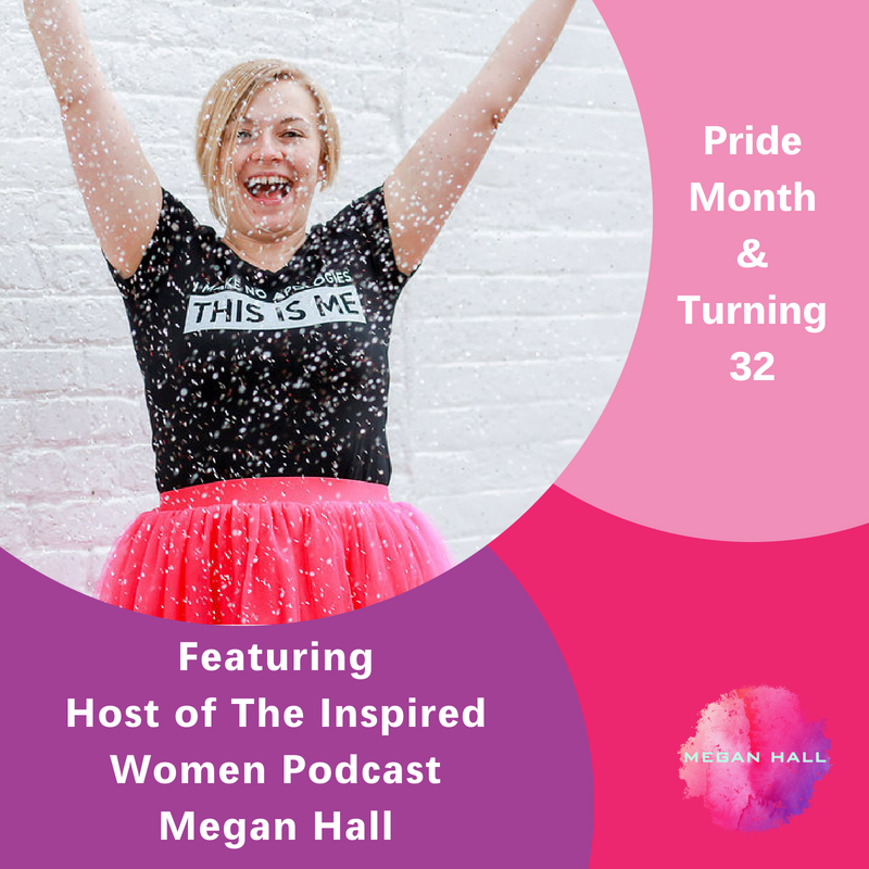 Pride Month & Turning 32, Megan Hall, The Inspired Women Podcast