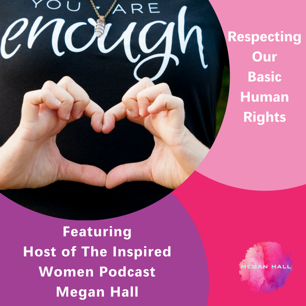 respecting our basic human rights. The Inspired Women Podcast, Megan Hall