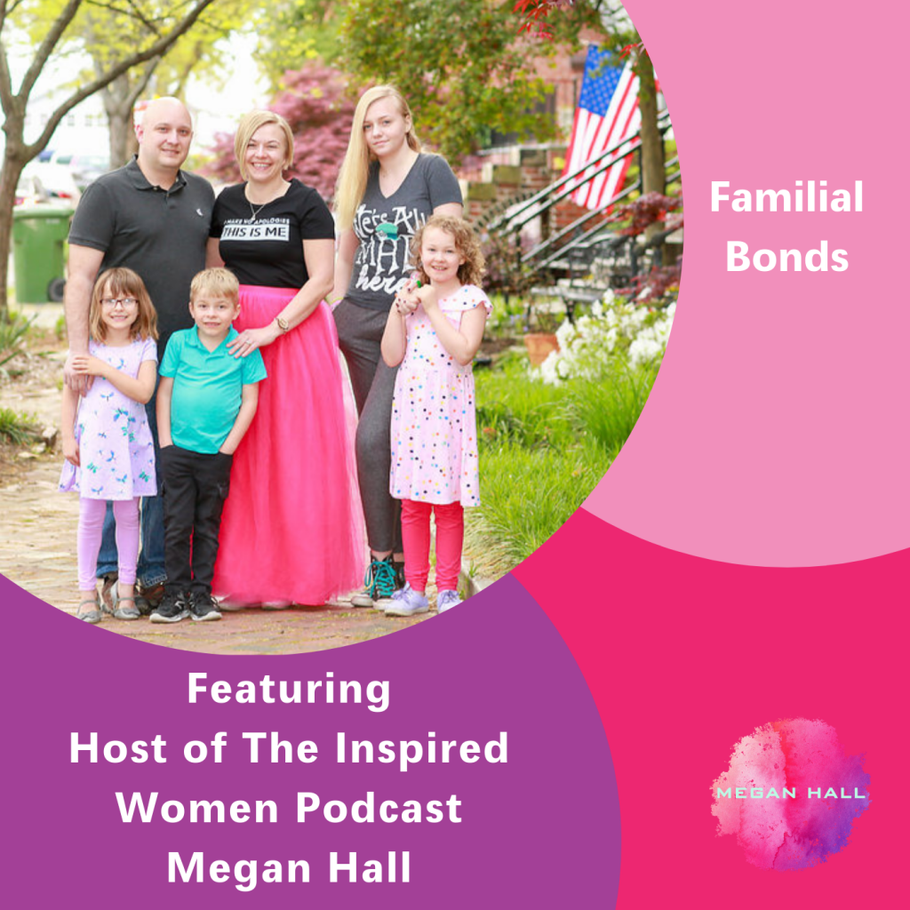 Familial Bonds, The Inspired Women Podcast, Megan Hall