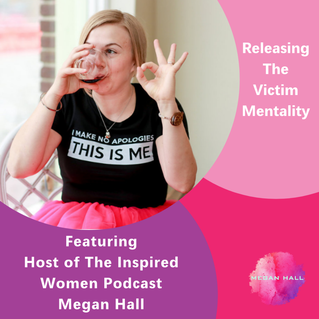 Releasing the Victim Mentality, Megan Hall, The Inspired Women Podcast