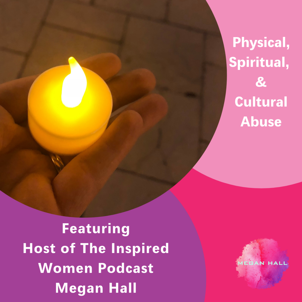 Physical Spiritual & Cultural Abuse, The Inspired Women Podcast, Megan Hall