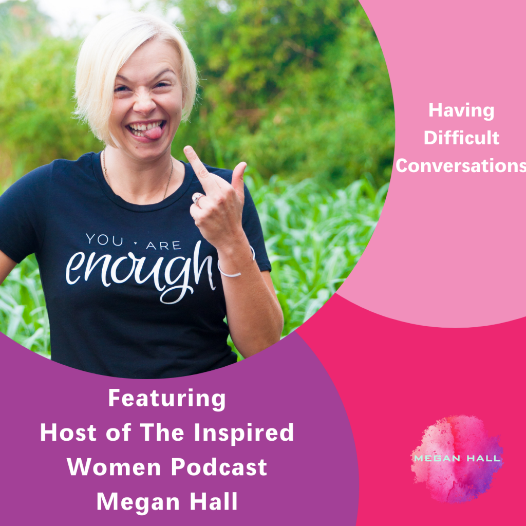 Difficult Conversations, Megan Hall, The Inspired Women podcast