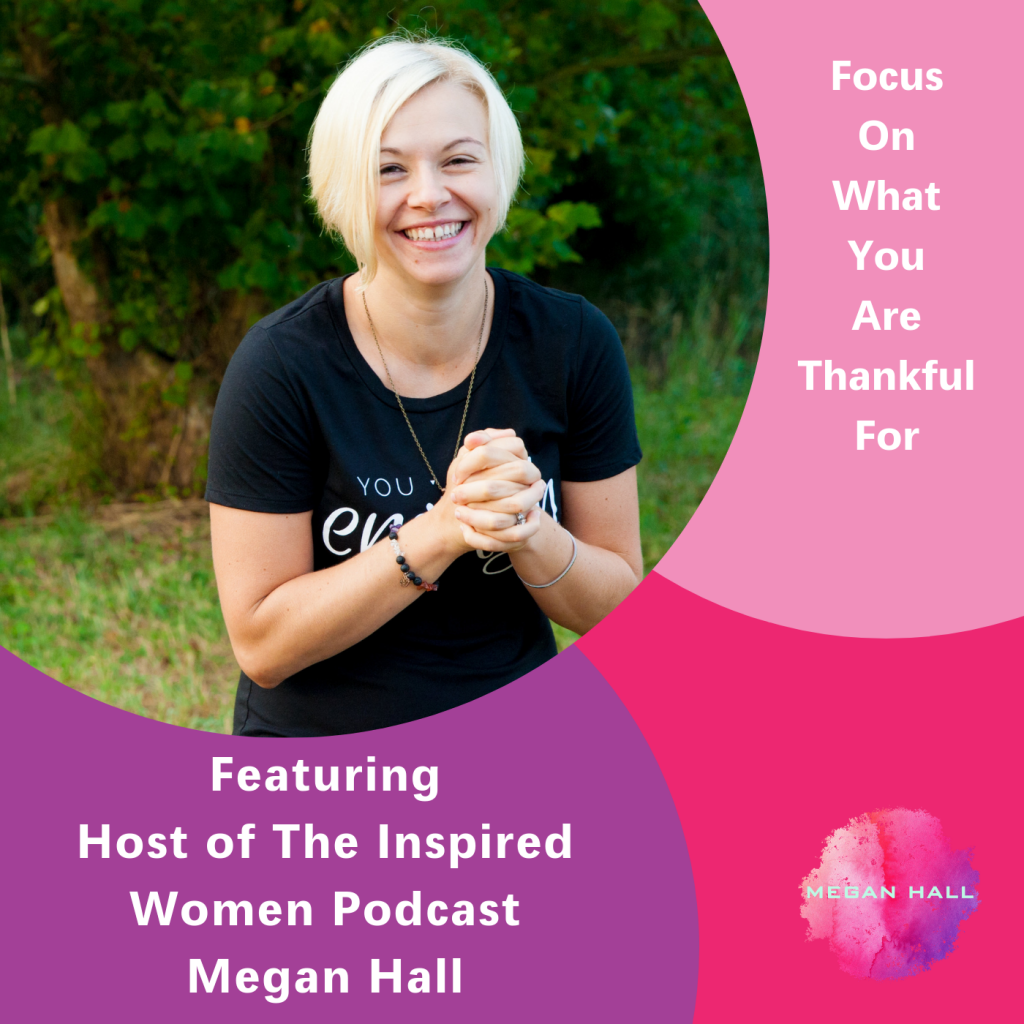Focus on what you are thankful for, The Inspired Women Podcast, Megan Hall