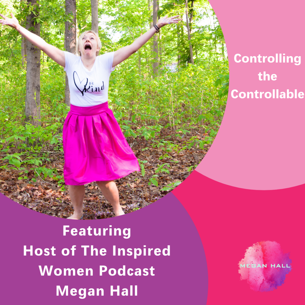 Controlling the Controllable, The Inspired Women Podcast, Megan Hall
