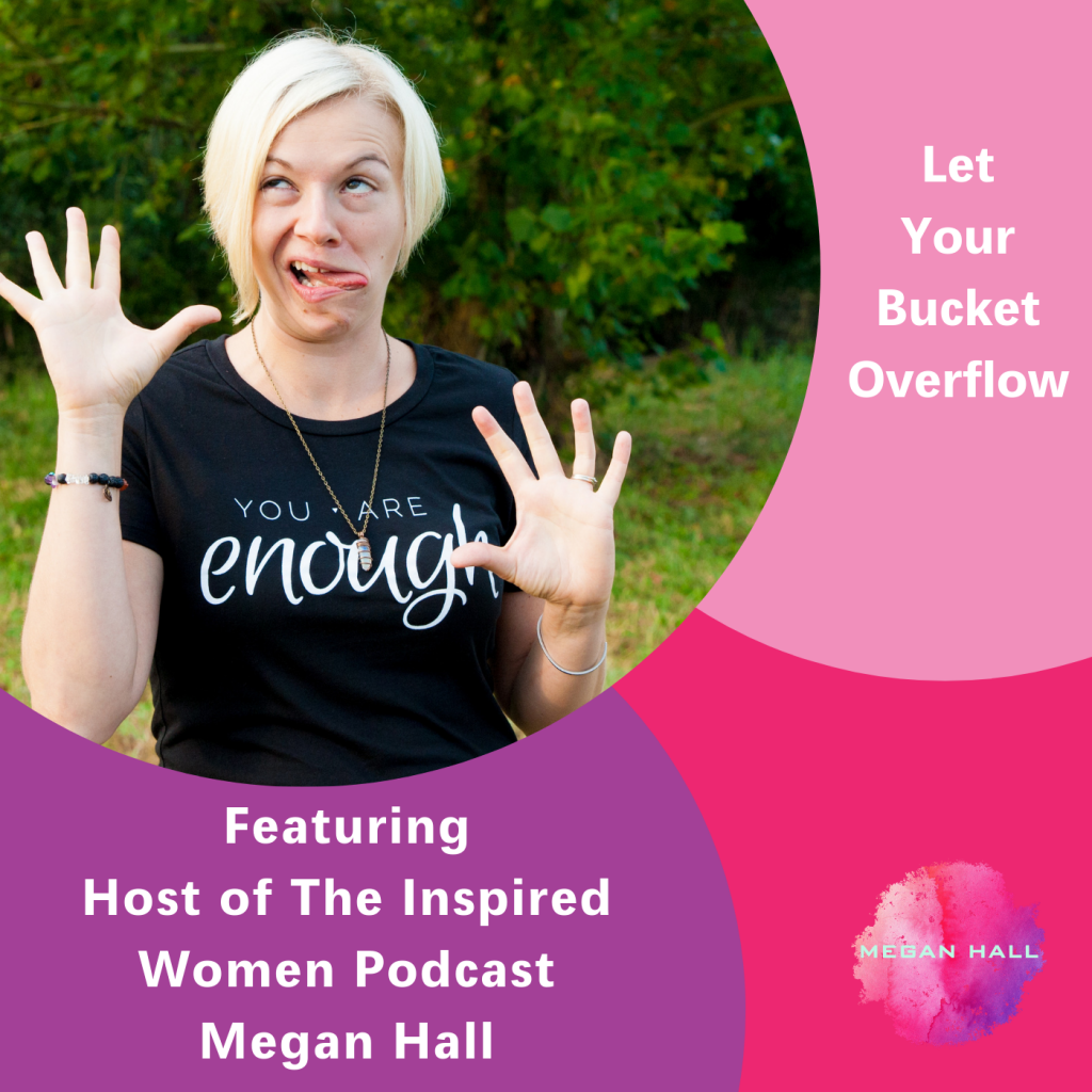 Let Your Bucket Overflow, Megan Hall, The Inspired Women Podcast