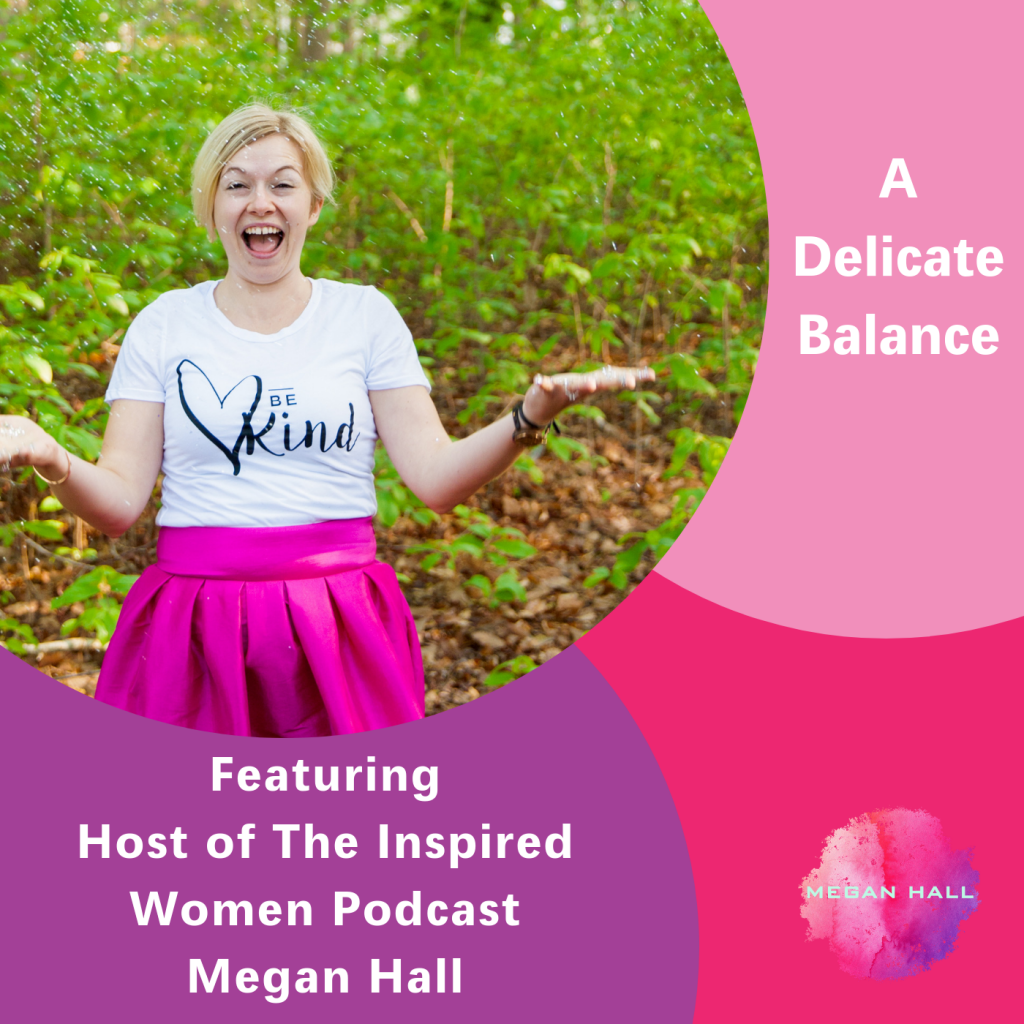 A delicate balance, The Inspired Women Podcast, Megan Hall