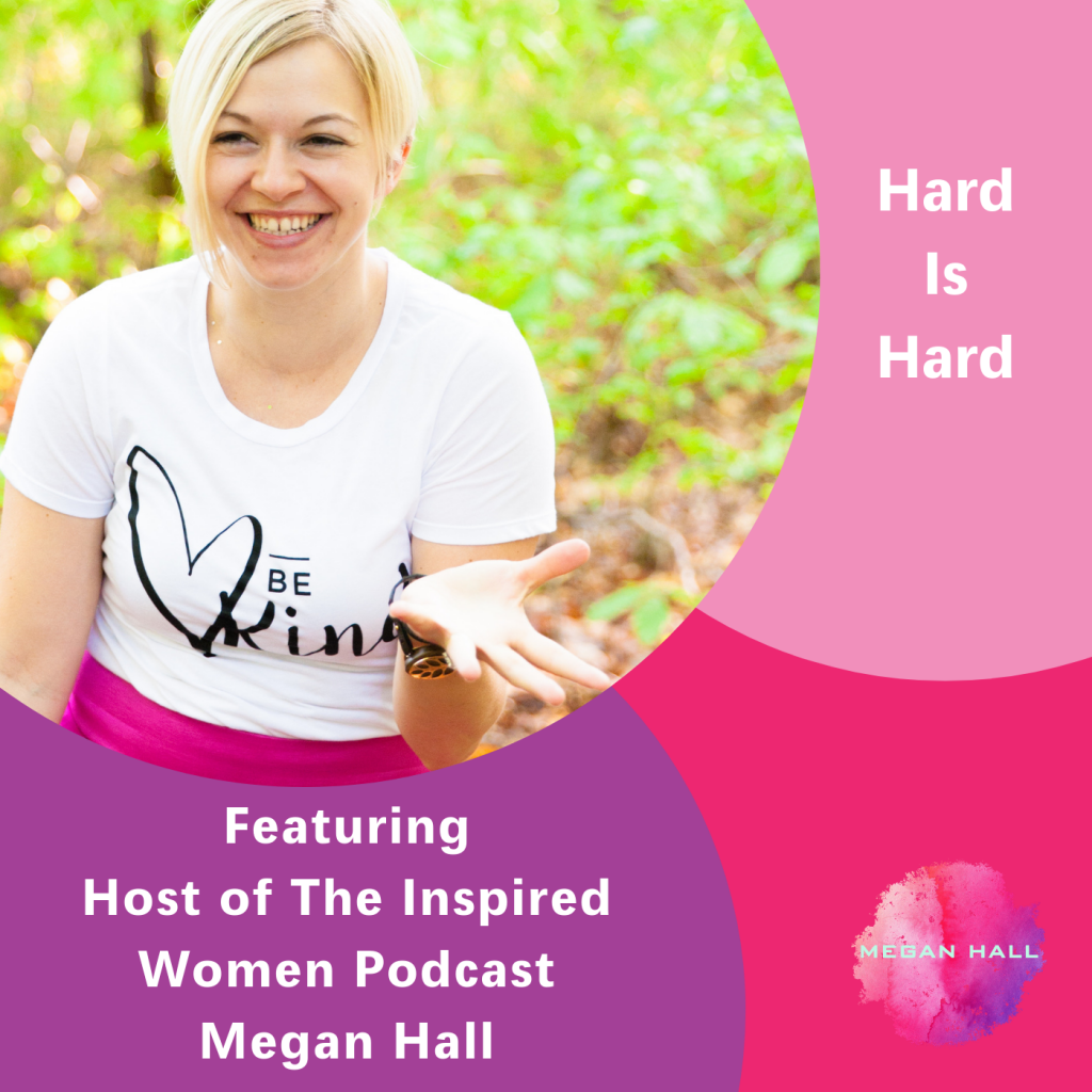 Hard is hard, The Inspired Women Podcast, Megan Hall