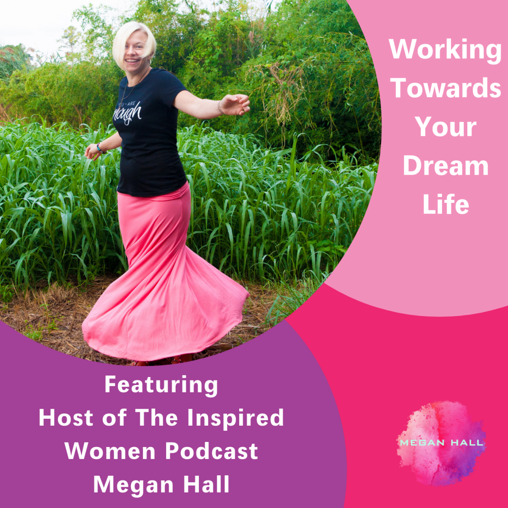 Working Towards Your Dream Life, The Inspired Women Podcast, Megan Hall