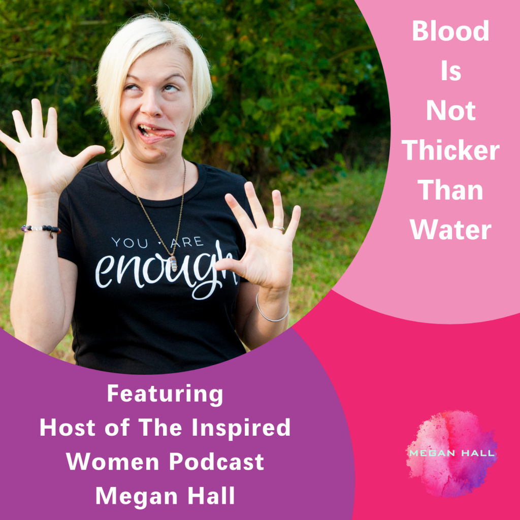 blood is not thicker than water, The Inspired Women Podcast, Megan Hall