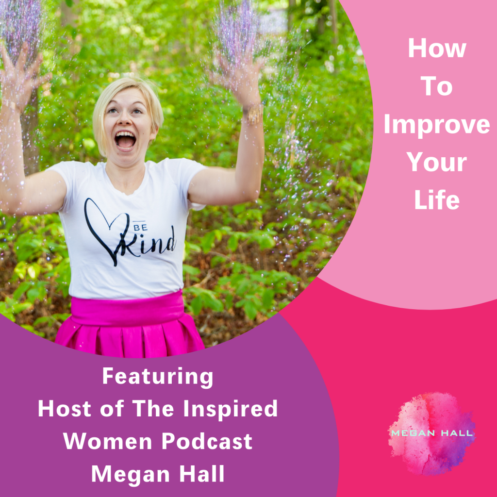 How to improve your life, The Inspired Women Podcast, Megan Hall