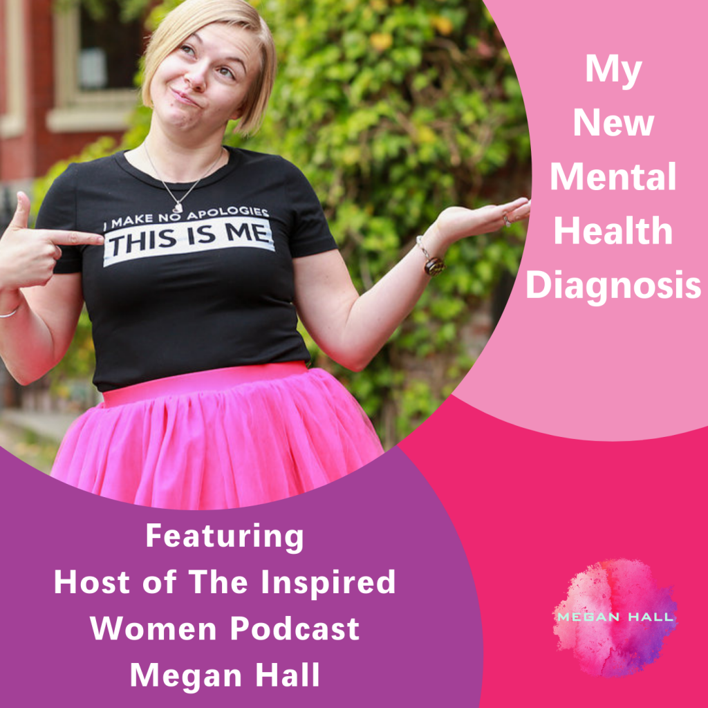 My new mental health diagnosis, The Inspired Women Podcast, Megan Hall