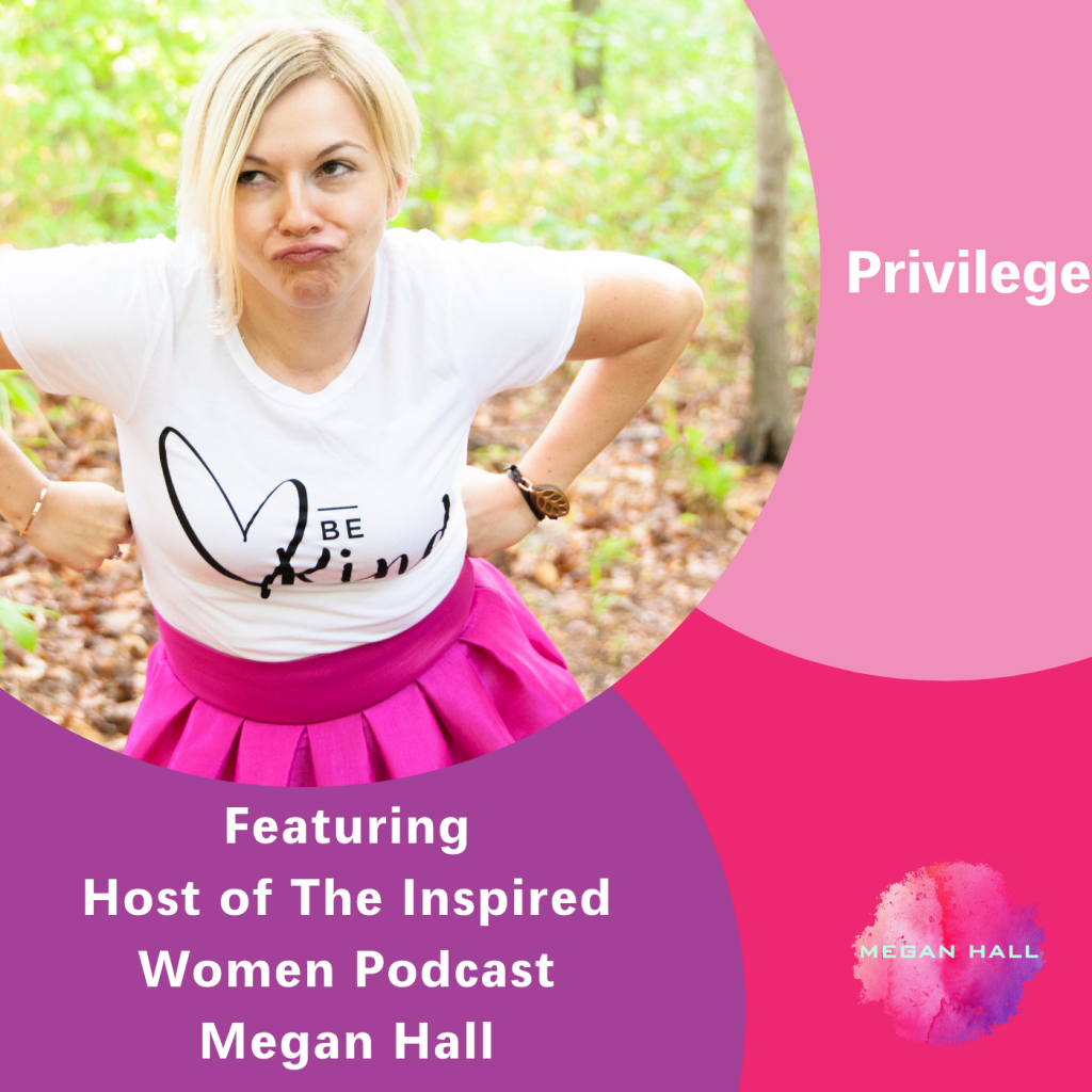 Privilege, The Inspired Women Podcast, Megan Hall