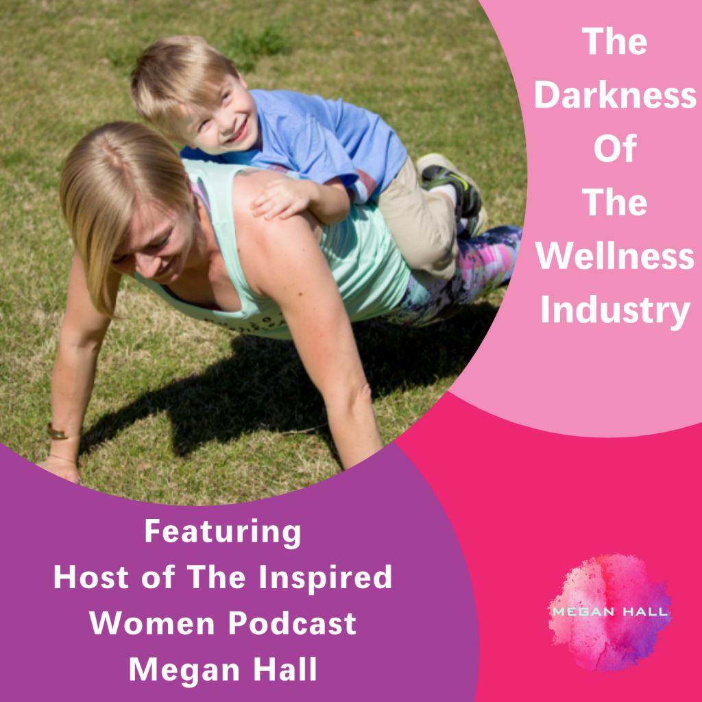 The darkness of the wellness industry, The Inspired Women Podcast, Megan Hall