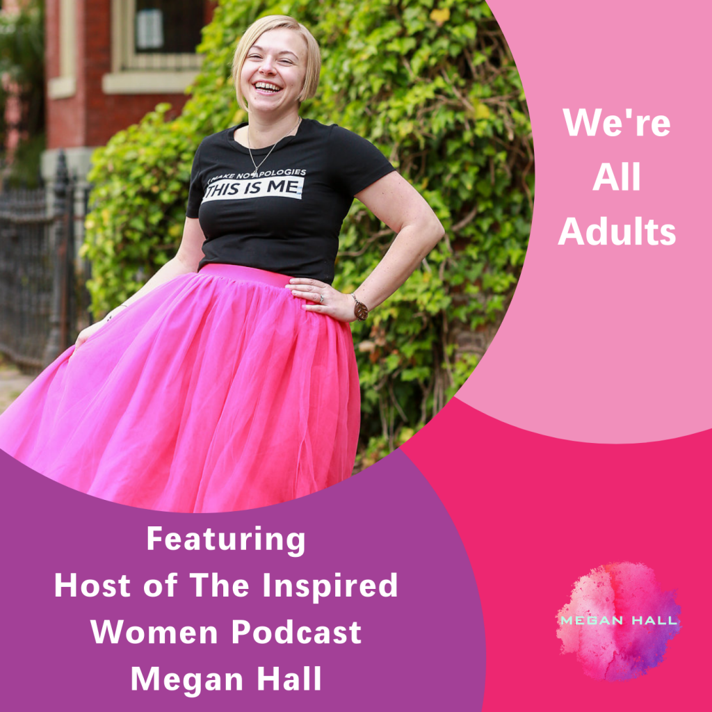 We're all adults, The inspired women podcast, Megan Hall