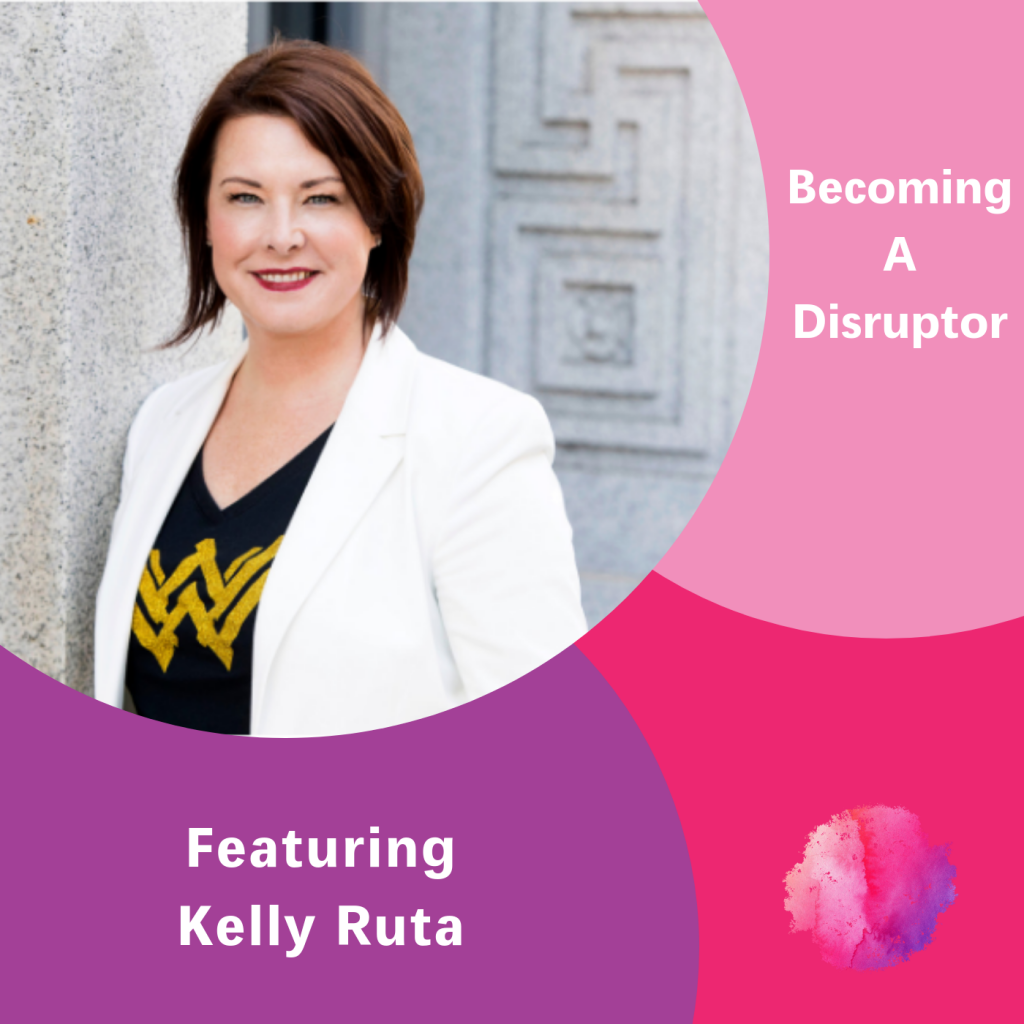 Becoming a Disruptor, Kelly Ruta, The Inspired Women Podcast