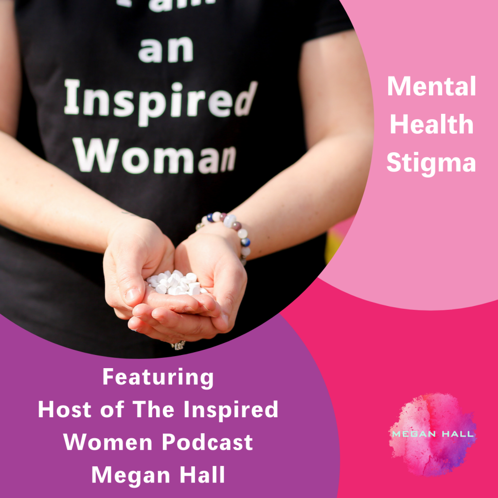 Mental Health Stigma, The Inspired Women Podcast, Megan Hall