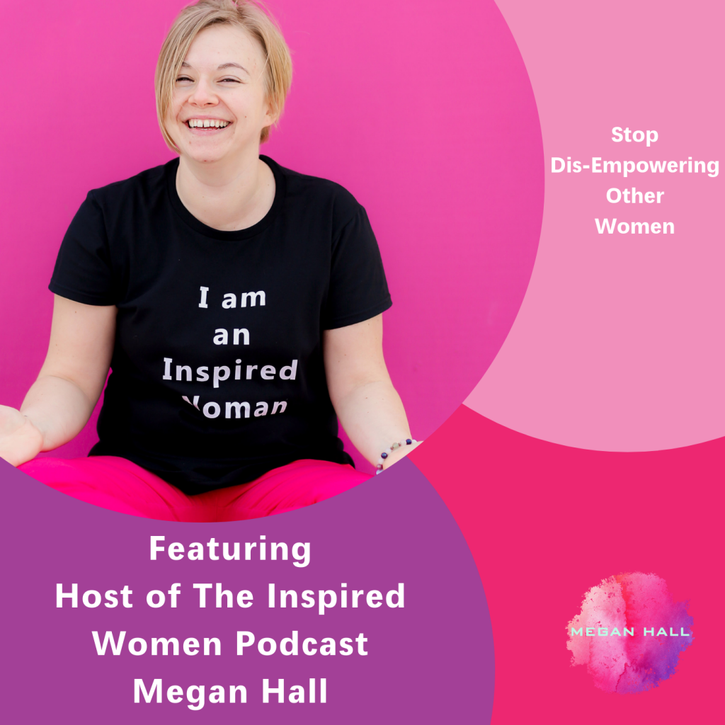 Stop Dis-Empowering Other Women, The Inspired Women Podcast, Megan Hall