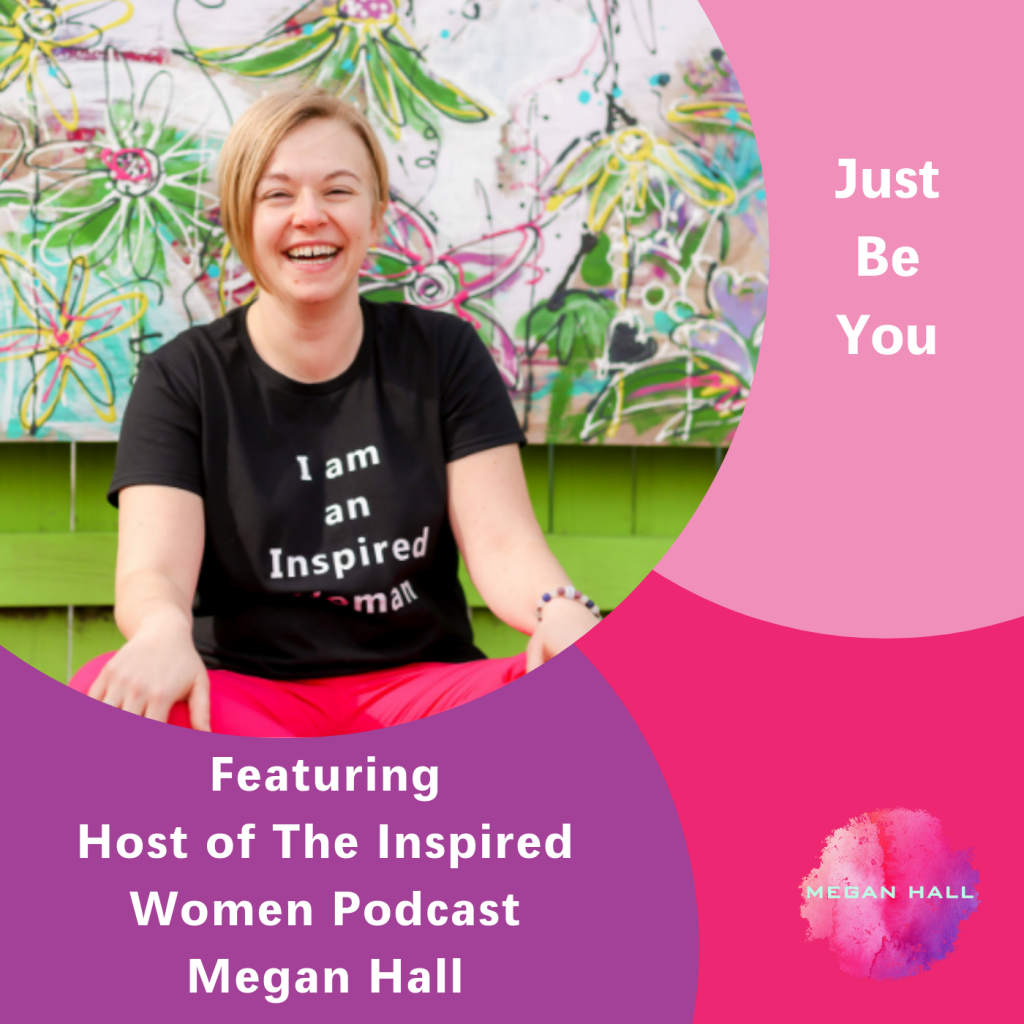 Just Be You, Megan Hall, The Inspired Women Podcast, Authenticity