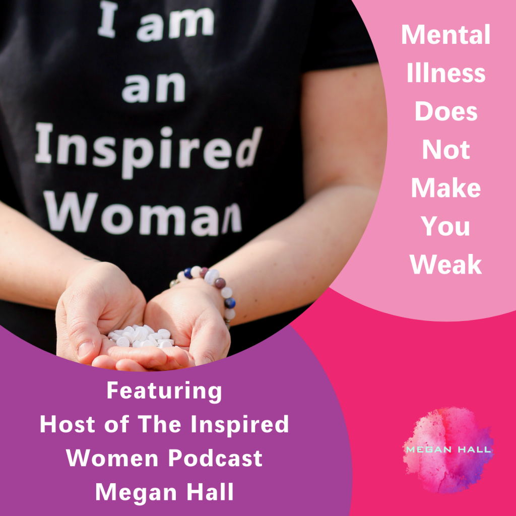 Mental Illness Does Not Make You Weak, The Inspired Women Podcast, Megan Hall