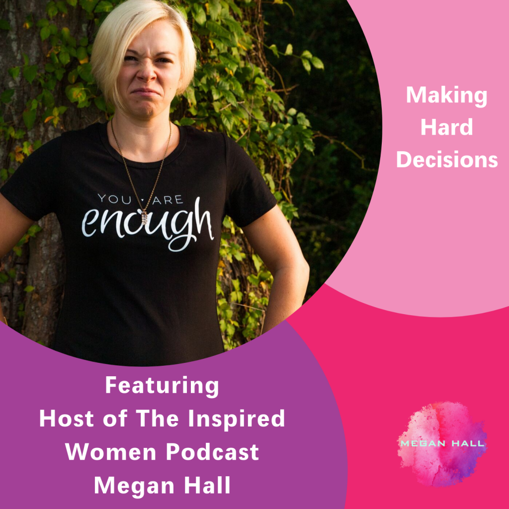 making hard decisions, Megan Hall, The Inspired Women Podcast