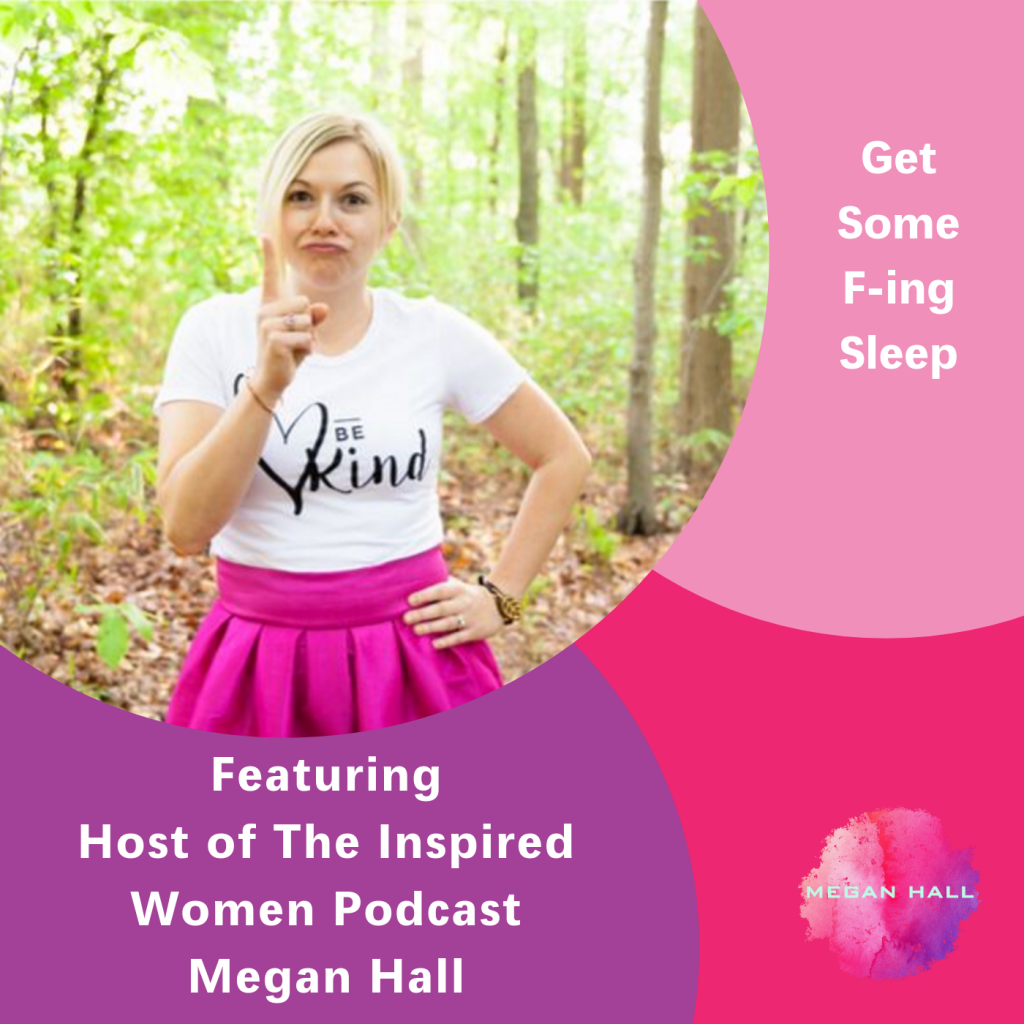 The Inspired Women Podcats, Megan Hall, Get some f-ing sleep