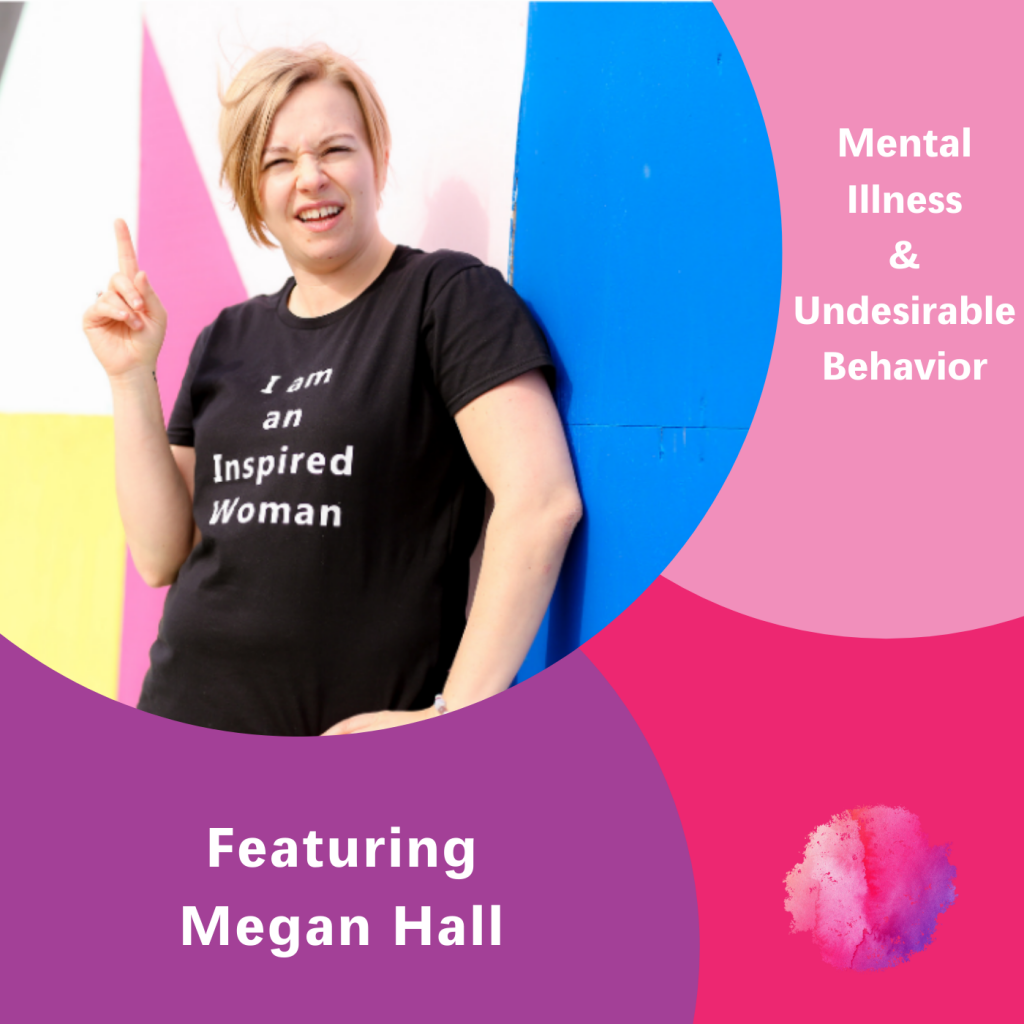 Mental Illness & Undesirable Behavior, Megan Hall, The Inspired Women Podcast