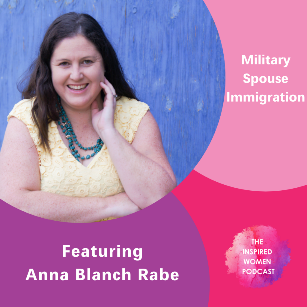 Anna Blanch Rabe, The Inspired Women Podcast, Military Spouse Immigration