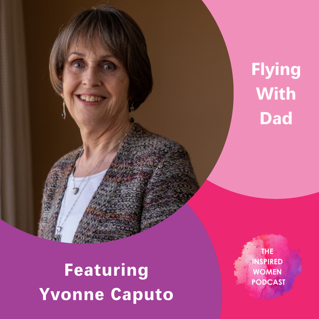 Yvonne Caputo, Flying With Dad, The Inspired Women Podcast
