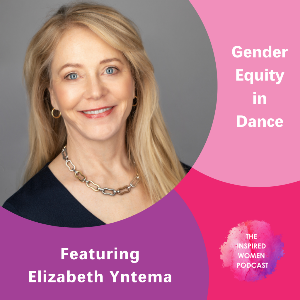 Elizabeth Yntema, Gender Equity in Dance, The Inspired Women Podcast