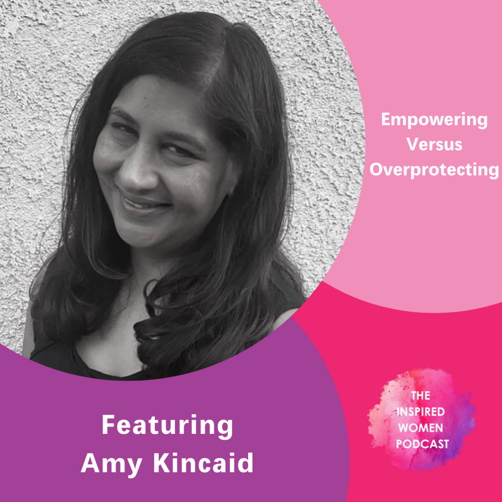 Empowering Versus Overprotecting Kids, Amy Kincaid, The Inspired Women Podcast
