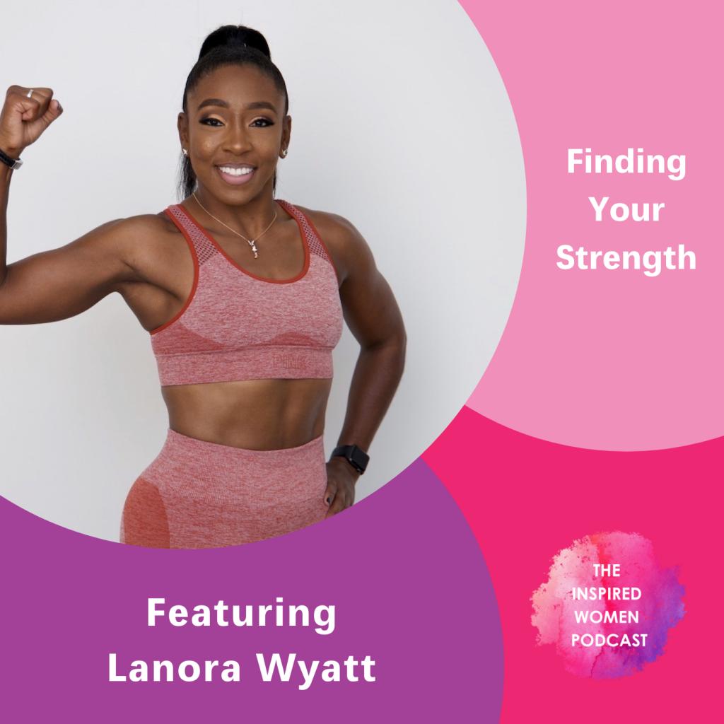 Lanora Wyatt, The Inspired Women Podcast, Finding Your Strength