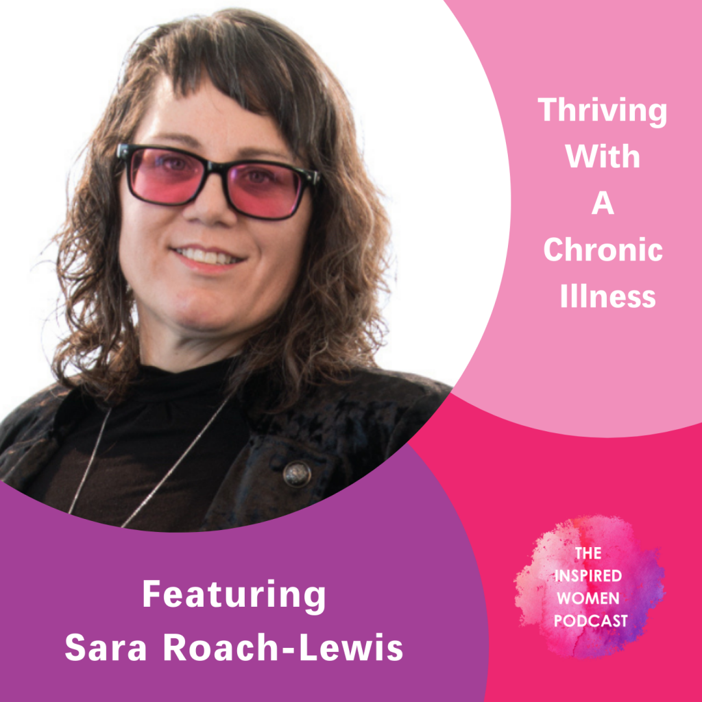 Thriving With a Chronic Illness, Sara Roach-Lewis, The Inspired Women Podcast