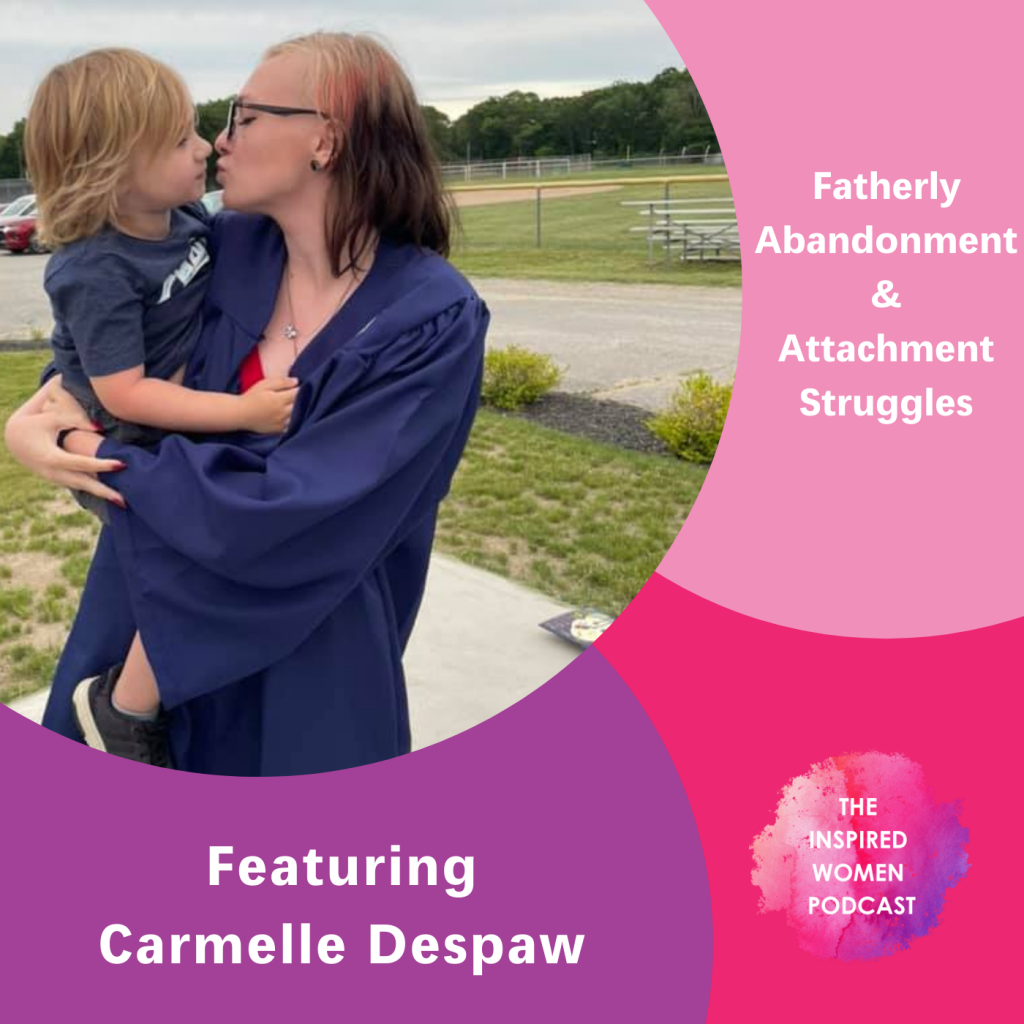 The Inspired Women Podcast, Fatherly Abandonment & Attachment Struggles,
