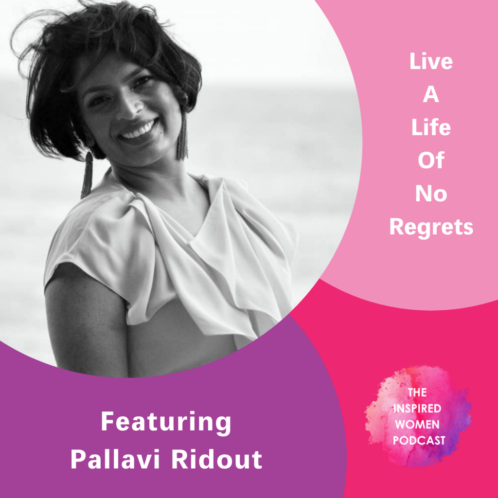 Live a Life of No Regrets, Pallavi Ridout, The Inspired Women Podcast