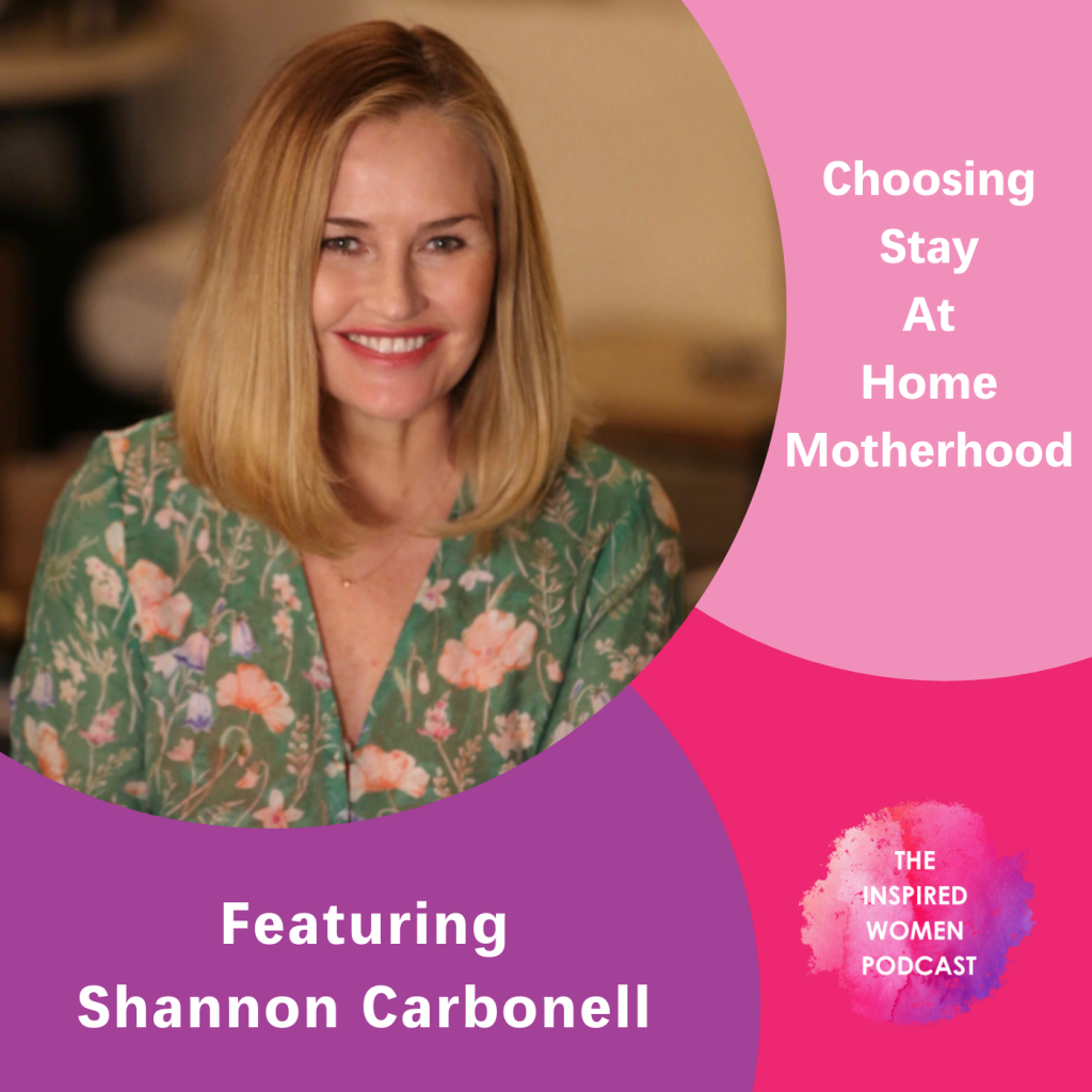 Shannon Carbonell, The Inspired Women POdcast, Choosing Stay At Home Motherhood