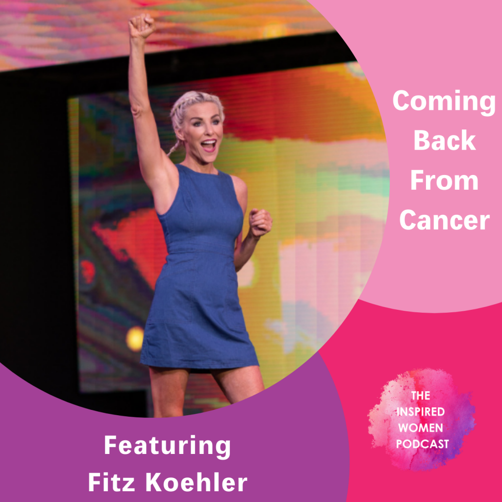 Fitz Koehler, Coming Back From Cancer, The Inspired Women Podcast