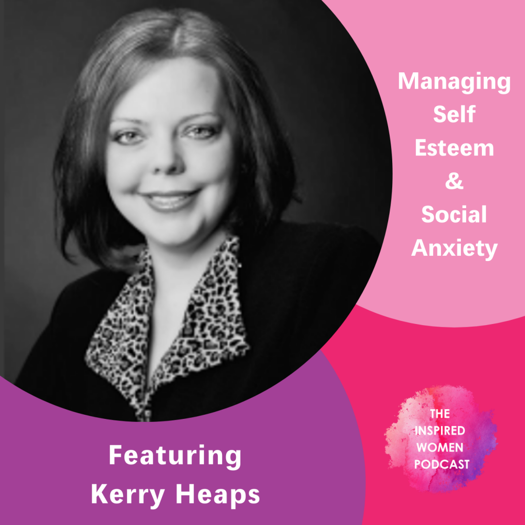 Kerry Heaps, The Inspired Women Podcast, Managing Self Esteem & Social Anxiety