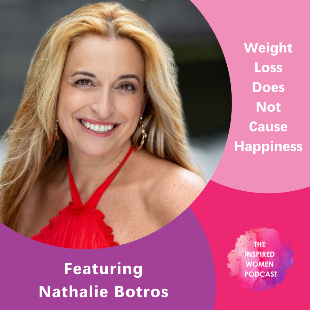 Weight Loss Does Not Cause Happiness, The Inspired Women Podcast, Nathalie Botros